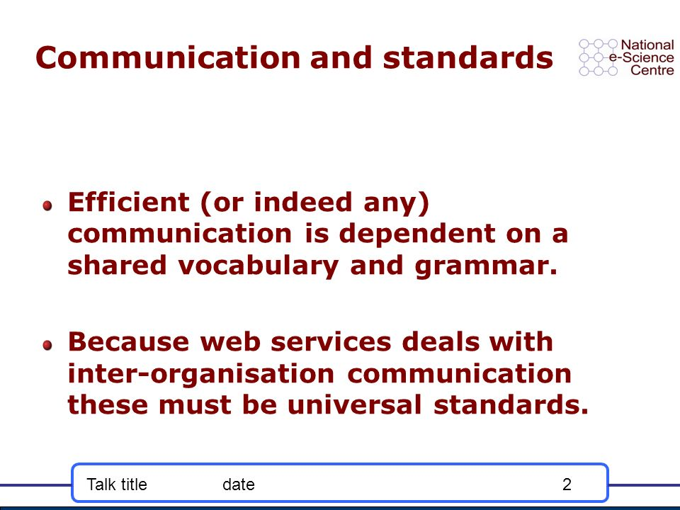 Talk titledate2 Communication and standards Efficient (or indeed any) communication is dependent on a shared vocabulary and grammar.