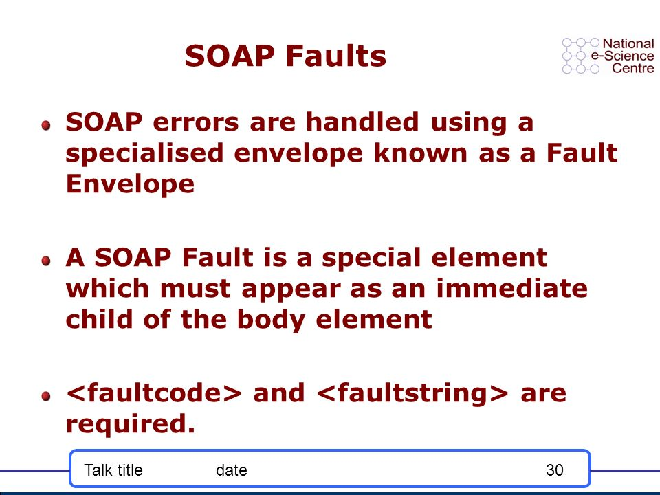 Talk titledate30 SOAP Faults SOAP errors are handled using a specialised envelope known as a Fault Envelope A SOAP Fault is a special element which must appear as an immediate child of the body element and are required.