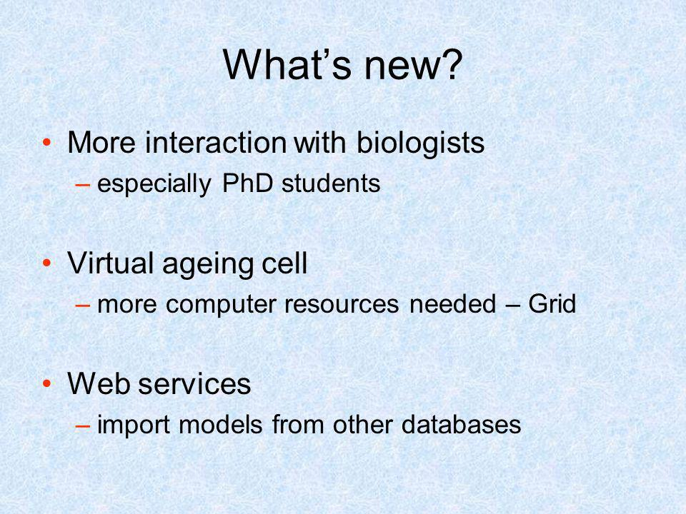 Whats new? More interaction with biologists –especially PhD students Virtual ageing cell –more computer resources needed – Grid Web services –import m
