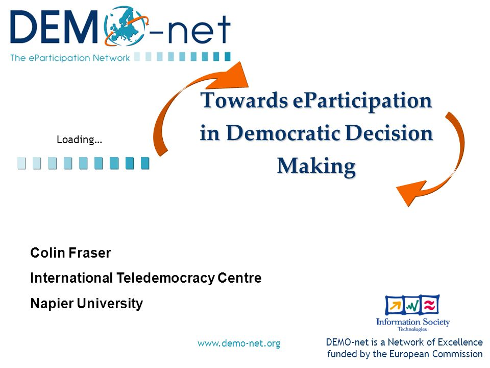 Loading… DEMO-net is a Network of Excellence funded by the European Commission www.demo-net.org Towards eParticipation in Democratic Decision Making C