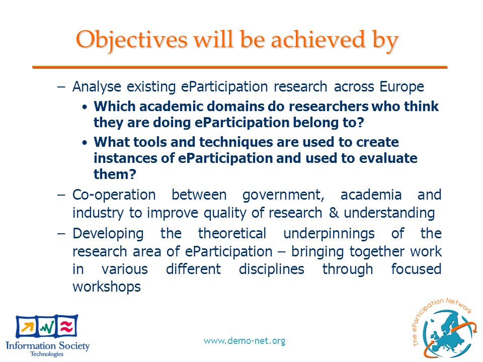 www.demo-net.org Objectives will be achieved by –Analyse existing eParticipation research across Europe Which academic domains do researchers who thin