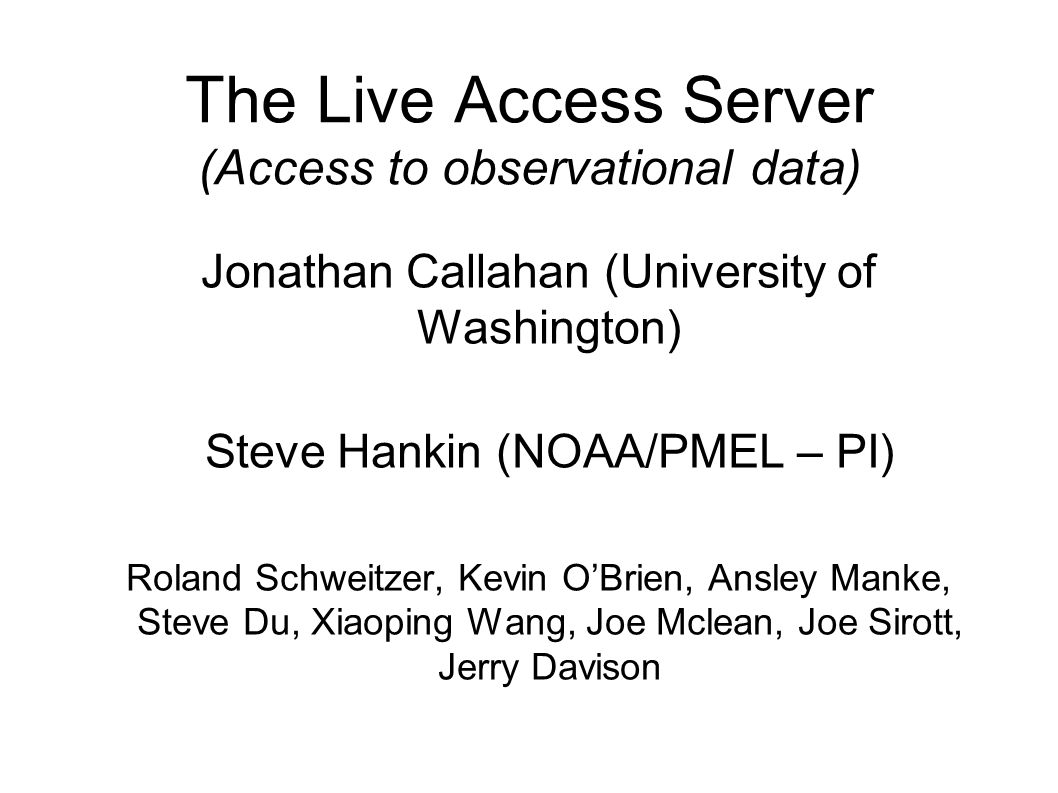The Live Access Server (Access to observational data) Jonathan Callahan (University of Washington) Steve Hankin (NOAA/PMEL – PI) Roland Schweitzer, Ke