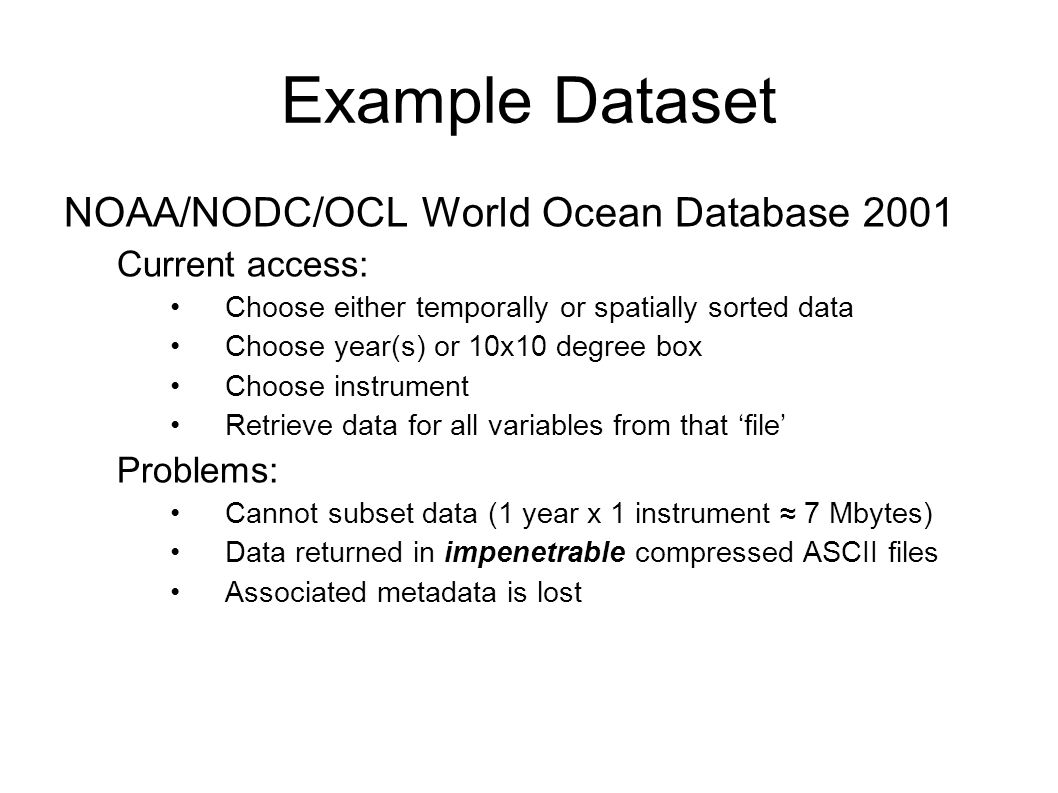 Example Dataset NOAA/NODC/OCL World Ocean Database 2001 Current access: Choose either temporally or spatially sorted data Choose year(s) or 10x10 degr