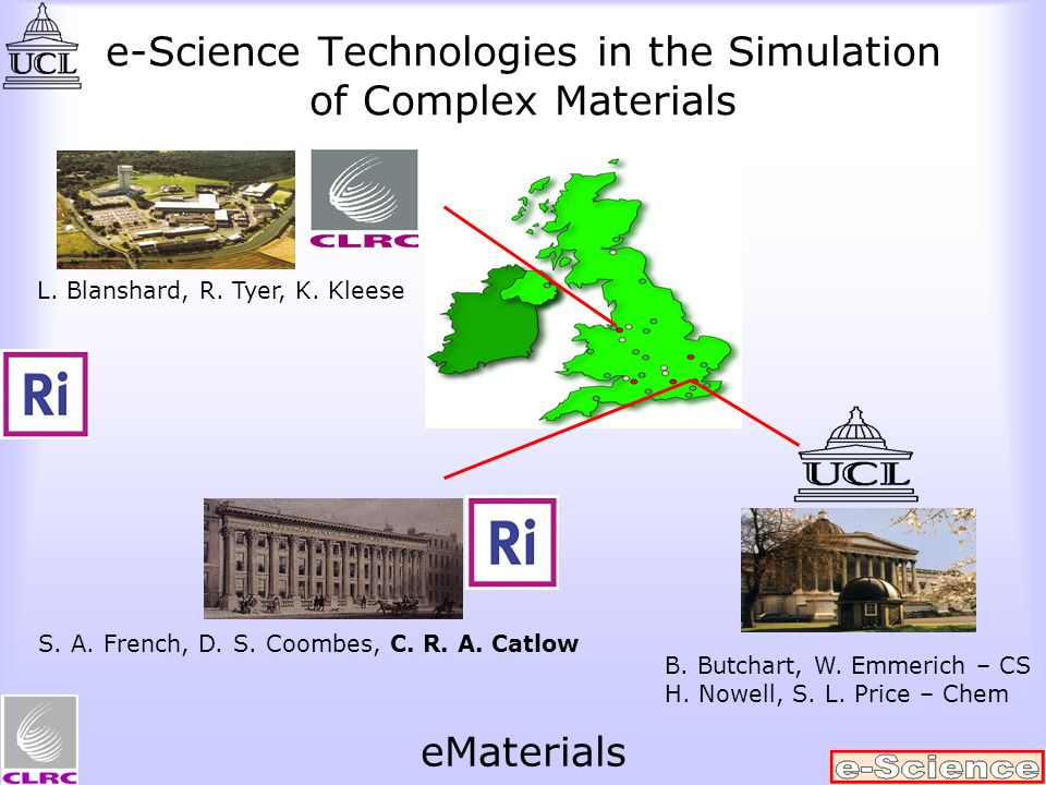 e-Science Technologies in the Simulation of Complex Materials L. Blanshard, R. Tyer, K. Kleese S. A. French, D. S. Coombes, C. R. A. Catlow B. Butchar