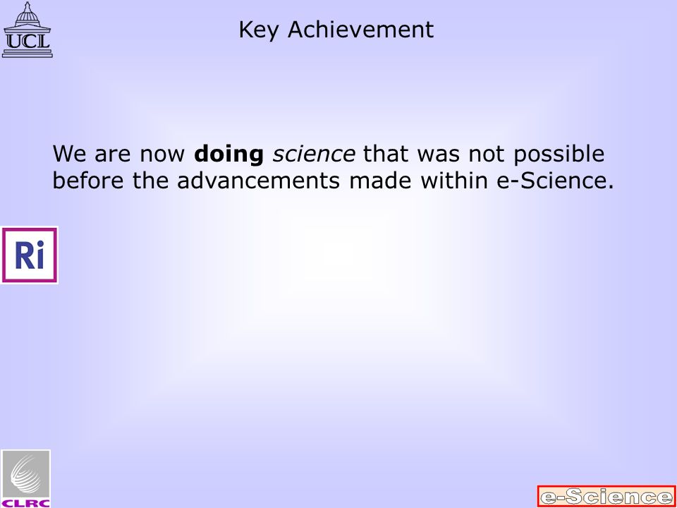 We are now doing science that was not possible before the advancements made within e-Science. Key Achievement