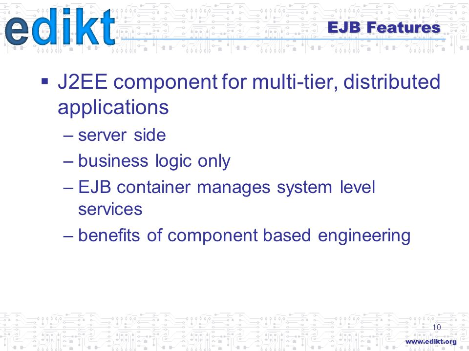 10 EJB Features J2EE component for multi-tier, distributed applications –server side –business logic only –EJB container manages system level services –benefits of component based engineering