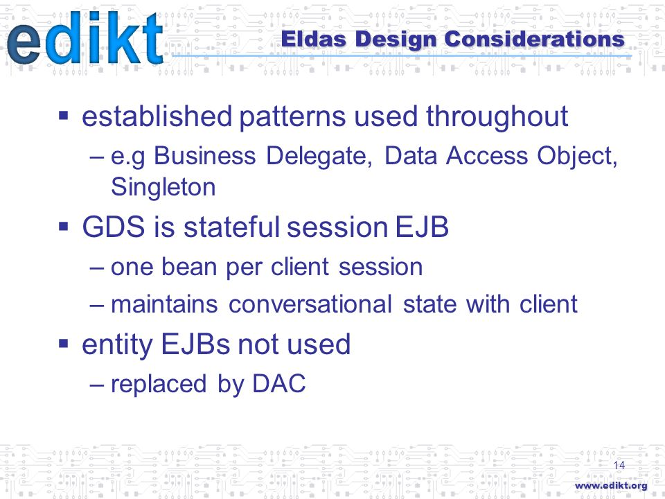 14 Eldas Design Considerations established patterns used throughout –e.g Business Delegate, Data Access Object, Singleton GDS is stateful session EJB –one bean per client session –maintains conversational state with client entity EJBs not used –replaced by DAC