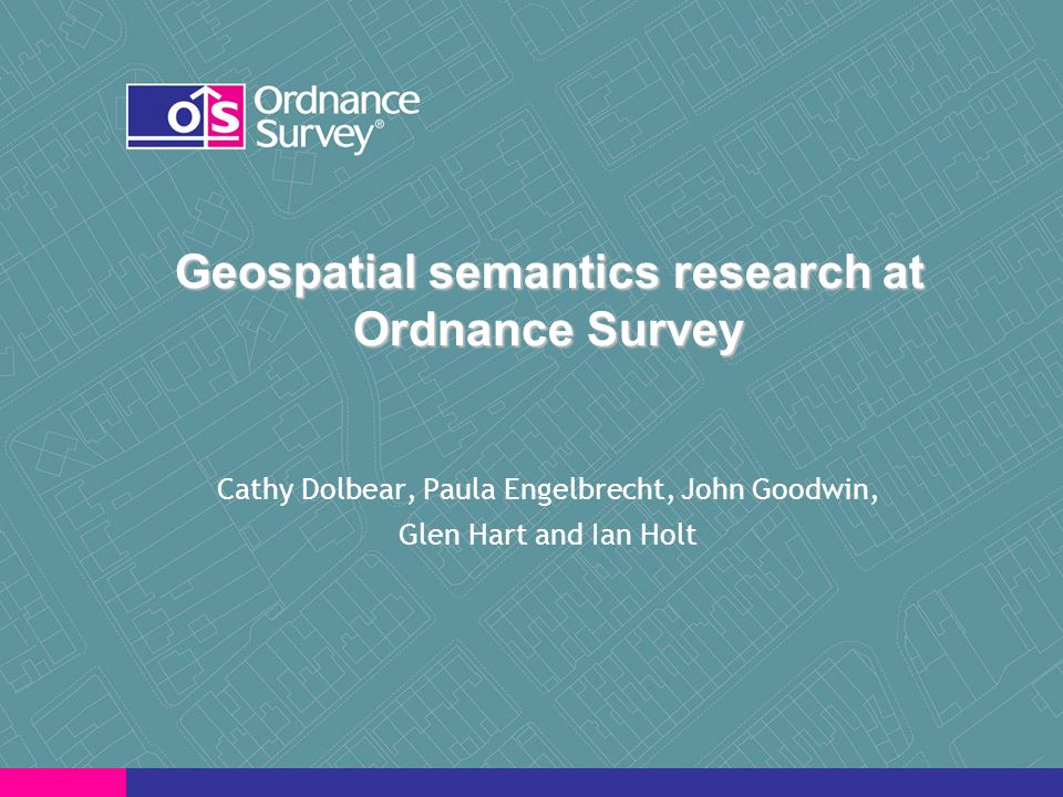 Geospatial semantics research at Ordnance Survey Cathy Dolbear, Paula Engelbrecht, John Goodwin, Glen Hart and Ian Holt
