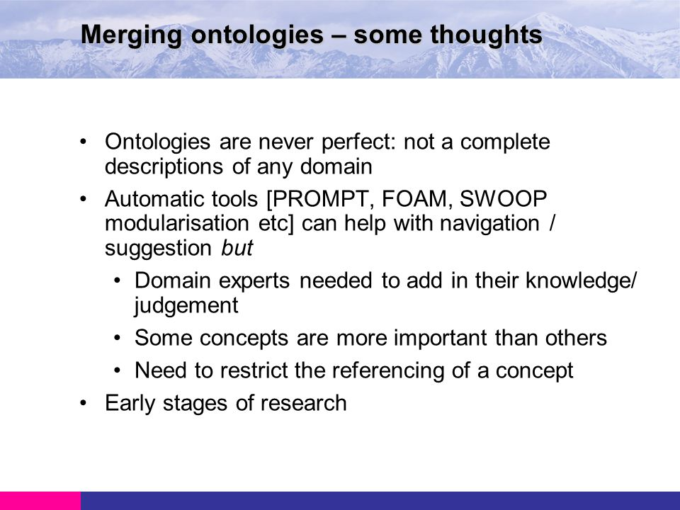 Ontologies are never perfect: not a complete descriptions of any domain Automatic tools [PROMPT, FOAM, SWOOP modularisation etc] can help with navigation / suggestion but Domain experts needed to add in their knowledge/ judgement Some concepts are more important than others Need to restrict the referencing of a concept Early stages of research Merging ontologies – some thoughts