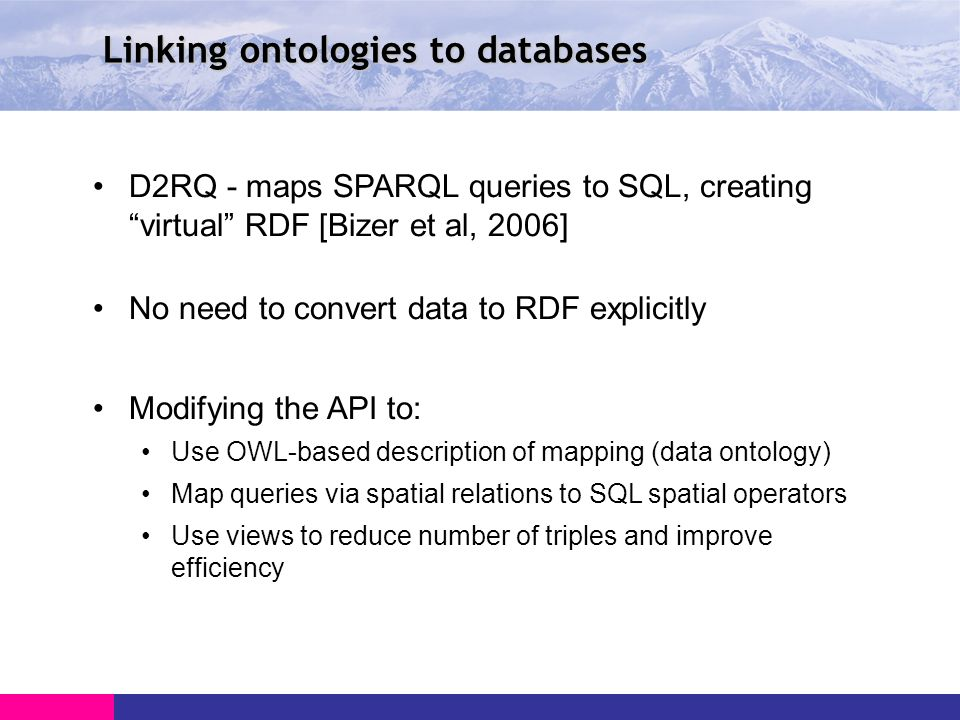 Linking ontologies to databases D2RQ - maps SPARQL queries to SQL, creating virtual RDF [Bizer et al, 2006] No need to convert data to RDF explicitly Modifying the API to: Use OWL-based description of mapping (data ontology) Map queries via spatial relations to SQL spatial operators Use views to reduce number of triples and improve efficiency