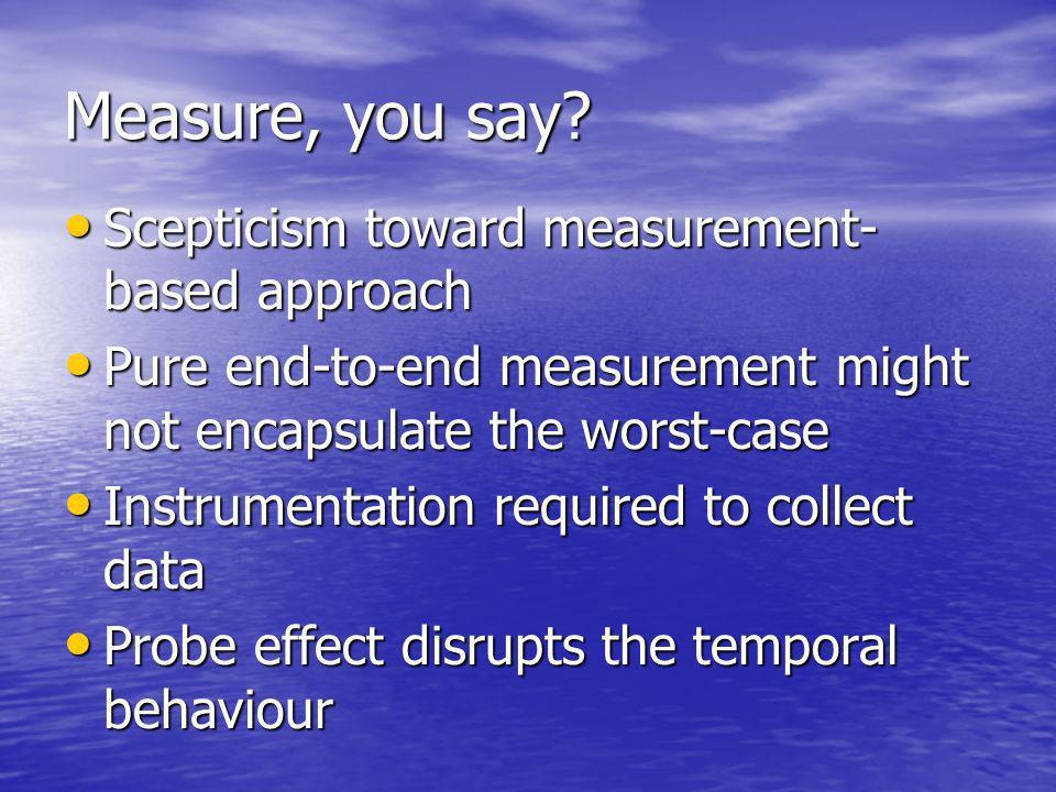 Measure, you say? Scepticism toward measurement- based approach Scepticism toward measurement- based approach Pure end-to-end measurement might not en