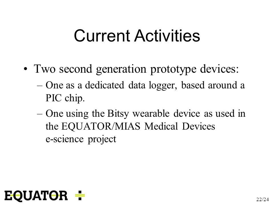 22/24 Current Activities Two second generation prototype devices: –One as a dedicated data logger, based around a PIC chip. –One using the Bitsy weara