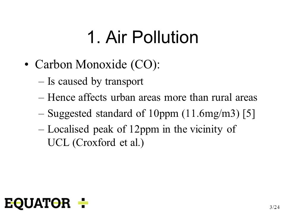 3/24 1. Air Pollution Carbon Monoxide (CO): –Is caused by transport –Hence affects urban areas more than rural areas –Suggested standard of 10ppm (11.