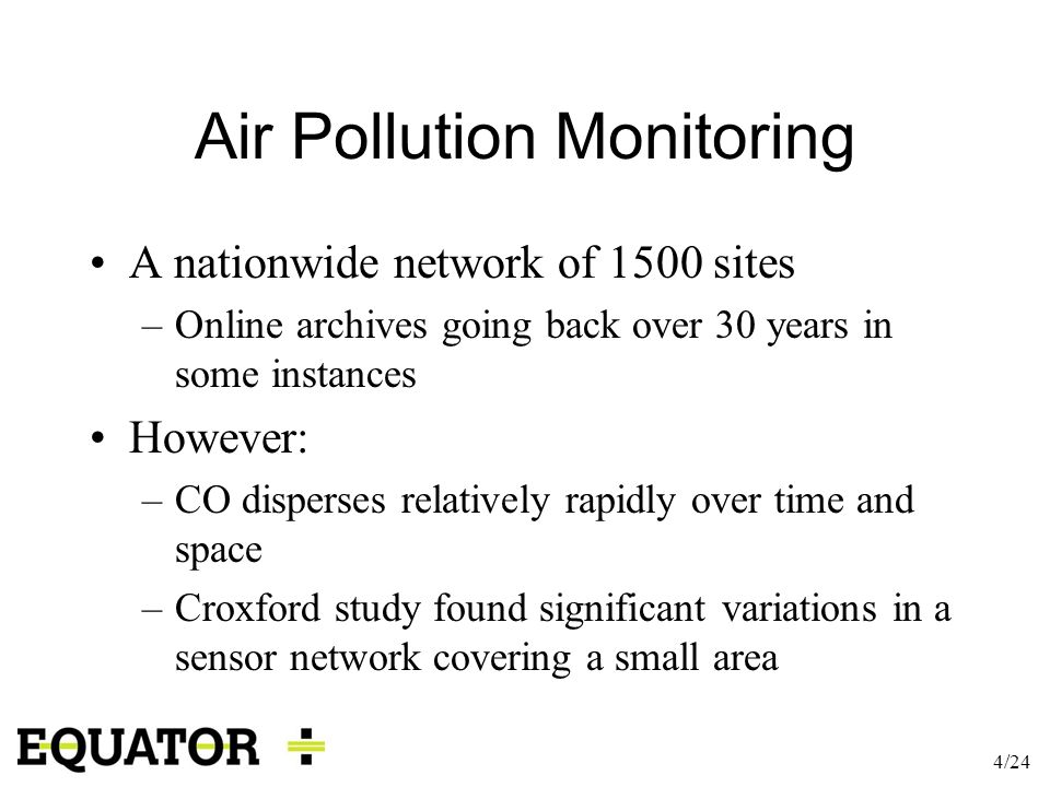 4/24 Air Pollution Monitoring A nationwide network of 1500 sites –Online archives going back over 30 years in some instances However: –CO disperses re
