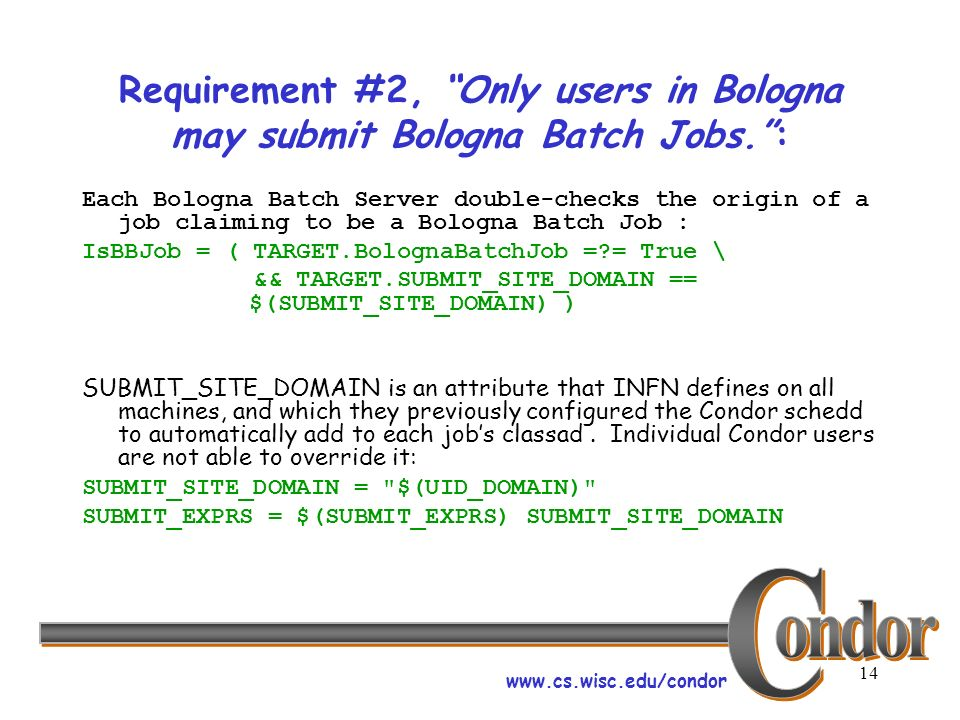 www.cs.wisc.edu/condor 14 Requirement #2, Only users in Bologna may submit Bologna Batch Jobs.: Each Bologna Batch Server double-checks the origin of a job claiming to be a Bologna Batch Job : IsBBJob = ( TARGET.BolognaBatchJob = = True \ && TARGET.SUBMIT_SITE_DOMAIN == $(SUBMIT_SITE_DOMAIN) ) SUBMIT_SITE_DOMAIN is an attribute that INFN defines on all machines, and which they previously configured the Condor schedd to automatically add to each jobs classad.