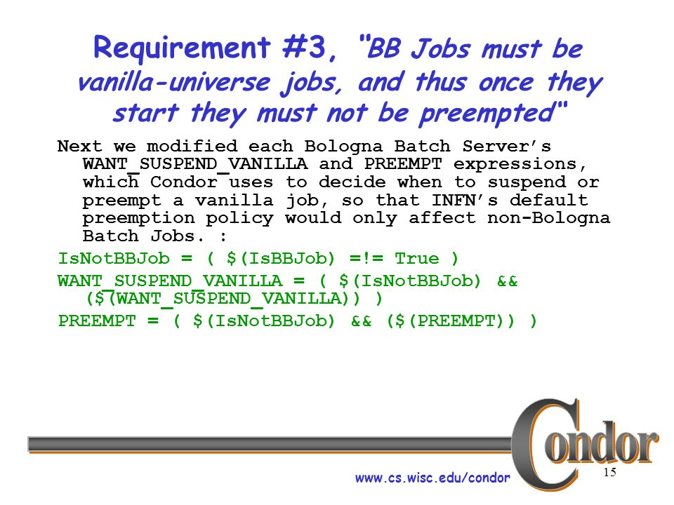 www.cs.wisc.edu/condor 15 Requirement #3, BB Jobs must be vanilla-universe jobs, and thus once they start they must not be preempted Next we modified