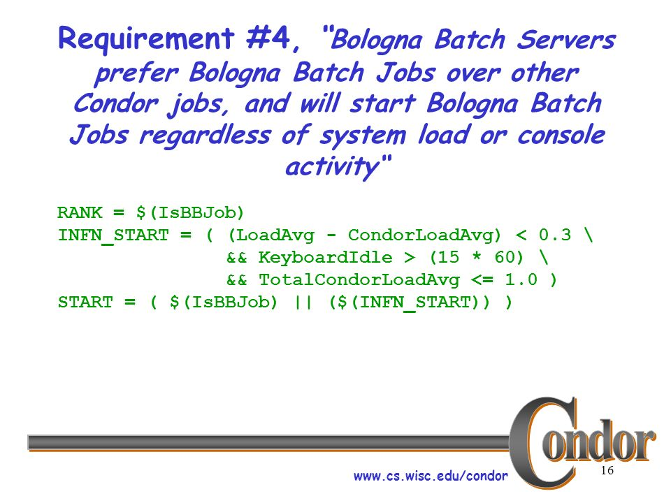 www.cs.wisc.edu/condor 16 Requirement #4, Bologna Batch Servers prefer Bologna Batch Jobs over other Condor jobs, and will start Bologna Batch Jobs regardless of system load or console activity RANK = $(IsBBJob) INFN_START = ( (LoadAvg - CondorLoadAvg) < 0.3 \ && KeyboardIdle > (15 * 60) \ && TotalCondorLoadAvg <= 1.0 ) START = ( $(IsBBJob) || ($(INFN_START)) )