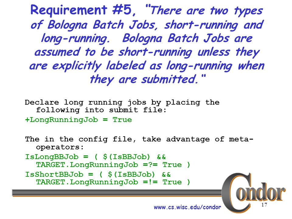 www.cs.wisc.edu/condor 17 Requirement #5, There are two types of Bologna Batch Jobs, short-running and long-running. Bologna Batch Jobs are assumed to