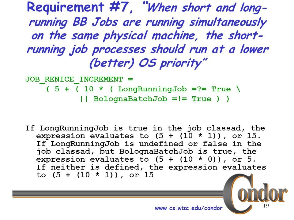 www.cs.wisc.edu/condor 19 Requirement #7, When short and long- running BB Jobs are running simultaneously on the same physical machine, the short- running job processes should run at a lower (better) OS priority JOB_RENICE_INCREMENT = ( 5 + ( 10 * ( LongRunningJob =?= True \ || BolognaBatchJob =!= True ) ) If LongRunningJob is true in the job classad, the expression evaluates to (5 + (10 * 1)), or 15.