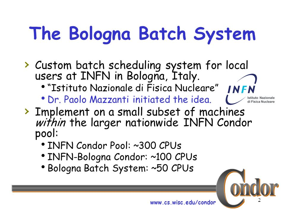 www.cs.wisc.edu/condor 2 The Bologna Batch System Custom batch scheduling system for local users at INFN in Bologna, Italy. Istituto Nazionale di Fisi