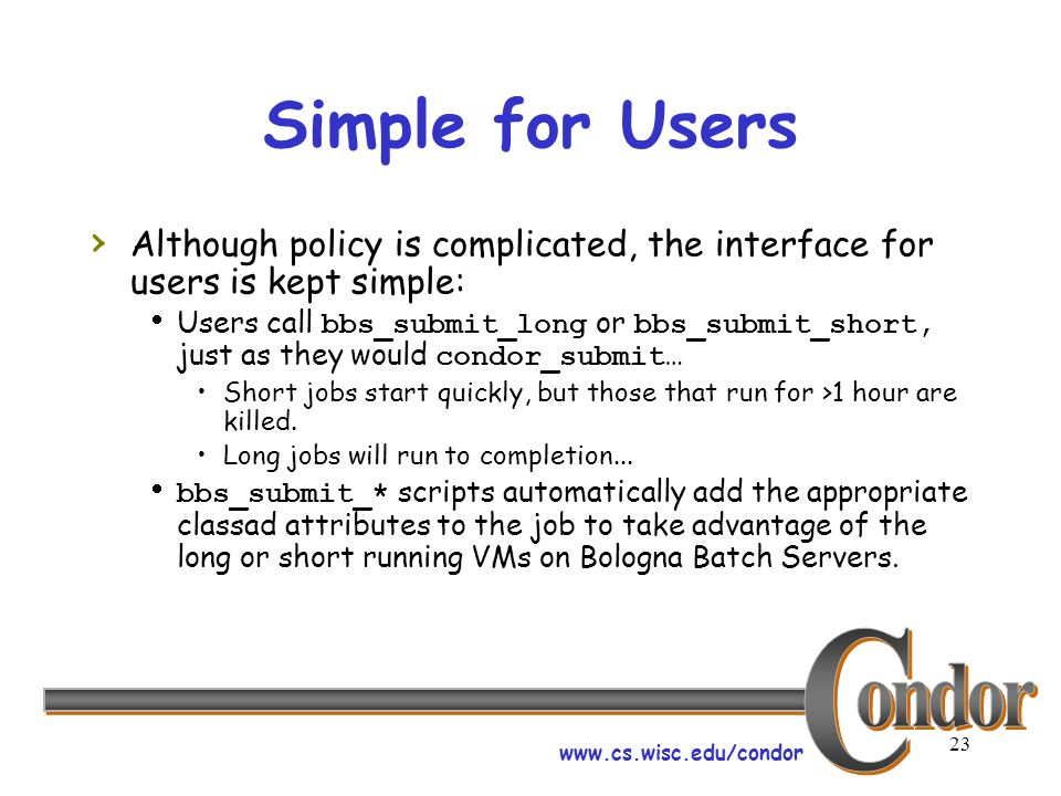 www.cs.wisc.edu/condor 23 Simple for Users Although policy is complicated, the interface for users is kept simple: Users call bbs_submit_long or bbs_submit_short, just as they would condor_submit… Short jobs start quickly, but those that run for >1 hour are killed.