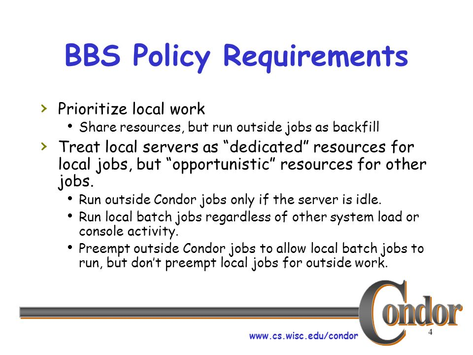 www.cs.wisc.edu/condor 4 BBS Policy Requirements Prioritize local work Share resources, but run outside jobs as backfill Treat local servers as dedicated resources for local jobs, but opportunistic resources for other jobs.