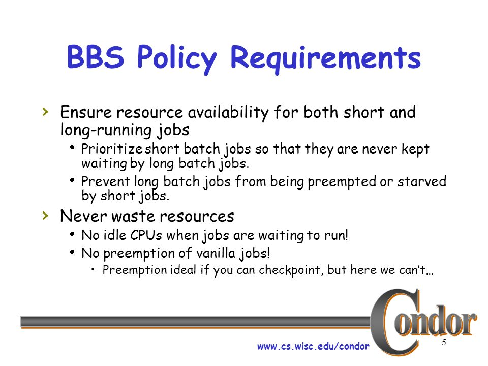 www.cs.wisc.edu/condor 5 BBS Policy Requirements Ensure resource availability for both short and long-running jobs Prioritize short batch jobs so that they are never kept waiting by long batch jobs.