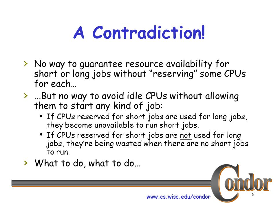 www.cs.wisc.edu/condor 6 A Contradiction! No way to guarantee resource availability for short or long jobs without reserving some CPUs for each…...But