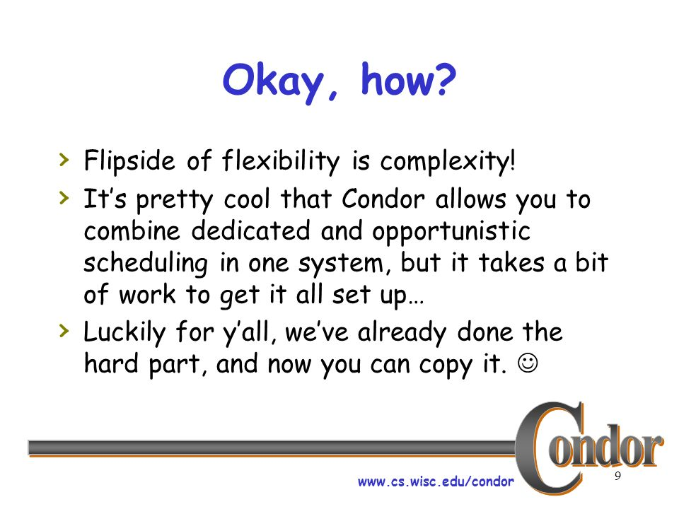 www.cs.wisc.edu/condor 9 Okay, how? Flipside of flexibility is complexity! Its pretty cool that Condor allows you to combine dedicated and opportunist