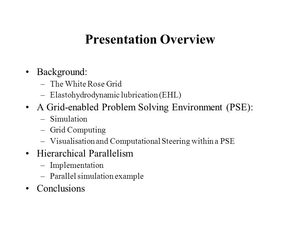 Presentation Overview Background: –The White Rose Grid –Elastohydrodynamic lubrication (EHL) A Grid-enabled Problem Solving Environment (PSE): –Simulation –Grid Computing –Visualisation and Computational Steering within a PSE Hierarchical Parallelism –Implementation –Parallel simulation example Conclusions