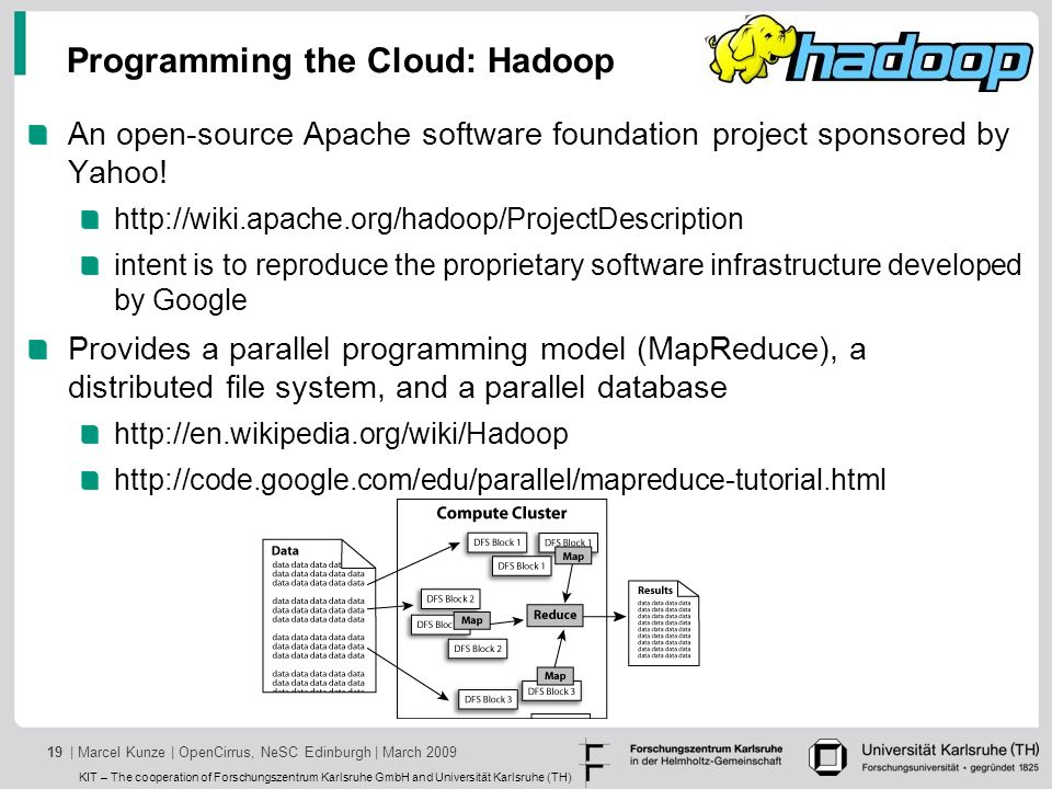 KIT – The cooperation of Forschungszentrum Karlsruhe GmbH and Universität Karlsruhe (TH) | Marcel Kunze | OpenCirrus, NeSC Edinburgh | March 200919 Programming the Cloud: Hadoop An open-source Apache software foundation project sponsored by Yahoo.