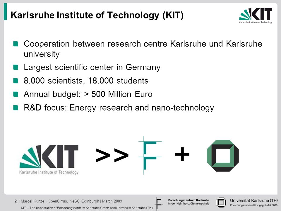 KIT – The cooperation of Forschungszentrum Karlsruhe GmbH and Universität Karlsruhe (TH) | Marcel Kunze | OpenCirrus, NeSC Edinburgh | March 20092 Karlsruhe Institute of Technology (KIT) Cooperation between research centre Karlsruhe und Karlsruhe university Largest scientific center in Germany 8.000 scientists, 18.000 students Annual budget: > 500 Million Euro R&D focus: Energy research and nano-technology >> +