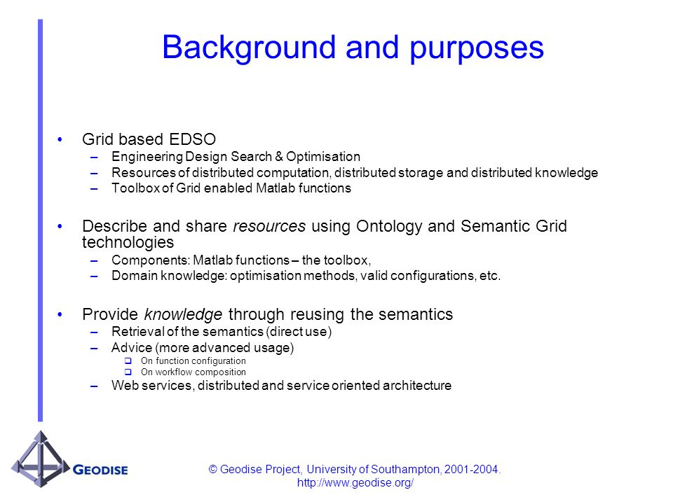 © Geodise Project, University of Southampton, 2001-2004. http://www.geodise.org/ Background and purposes Grid based EDSO –Engineering Design Search &