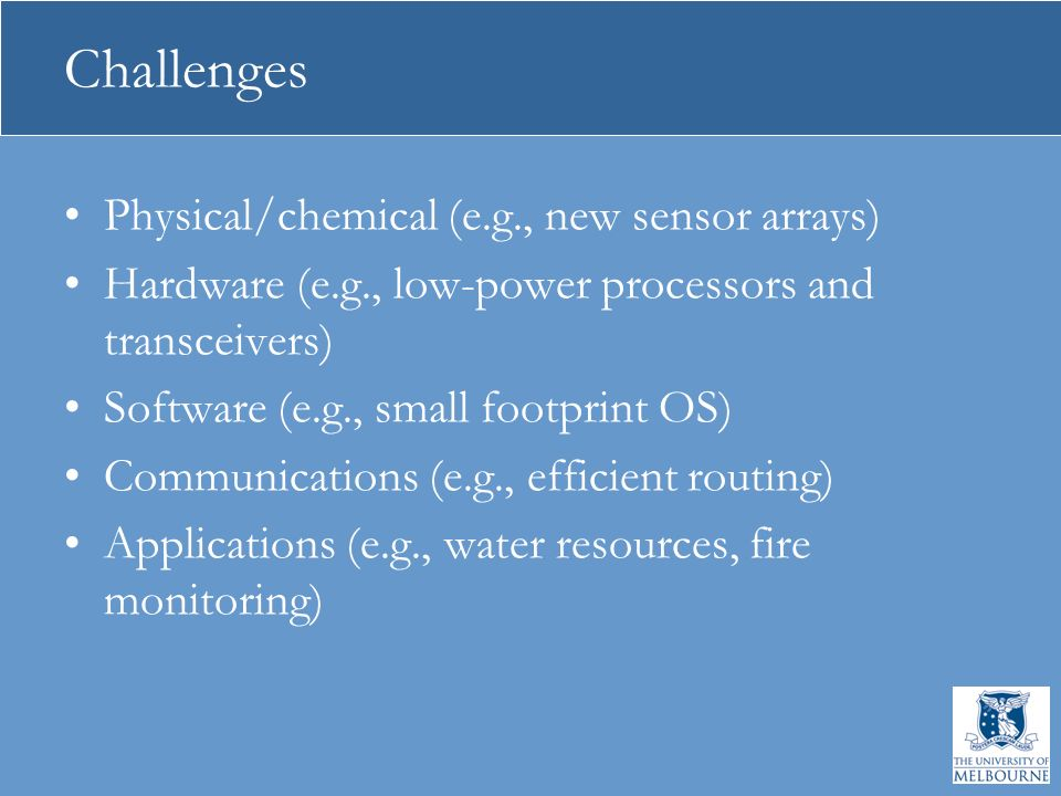 Challenges Physical/chemical (e.g., new sensor arrays) Hardware (e.g., low-power processors and transceivers) Software (e.g., small footprint OS) Communications (e.g., efficient routing) Applications (e.g., water resources, fire monitoring)
