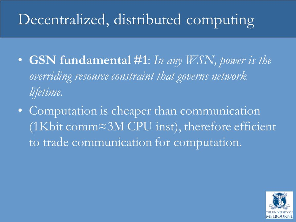 Decentralized, distributed computing GSN fundamental #1: In any WSN, power is the overriding resource constraint that governs network lifetime. Comput