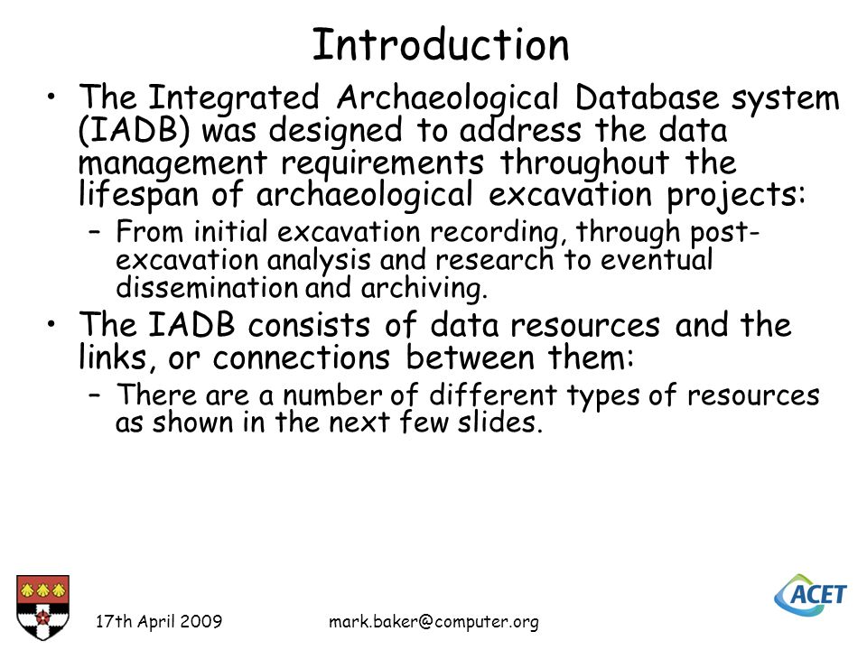 Introduction The Integrated Archaeological Database system (IADB) was designed to address the data management requirements throughout the lifespan of archaeological excavation projects: –From initial excavation recording, through post- excavation analysis and research to eventual dissemination and archiving.