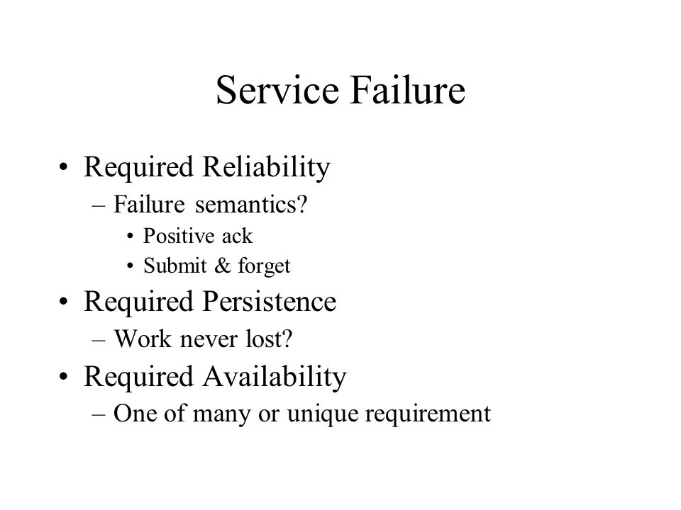 Service Failure Required Reliability –Failure semantics? Positive ack Submit & forget Required Persistence –Work never lost? Required Availability –On