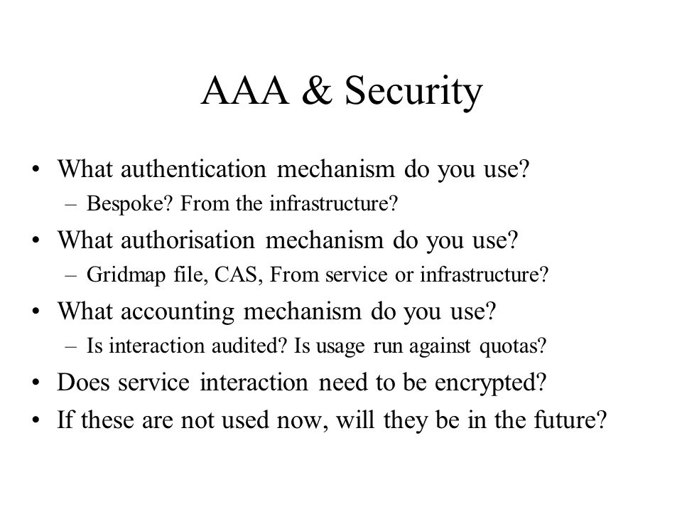 AAA & Security What authentication mechanism do you use? –Bespoke? From the infrastructure? What authorisation mechanism do you use? –Gridmap file, CA