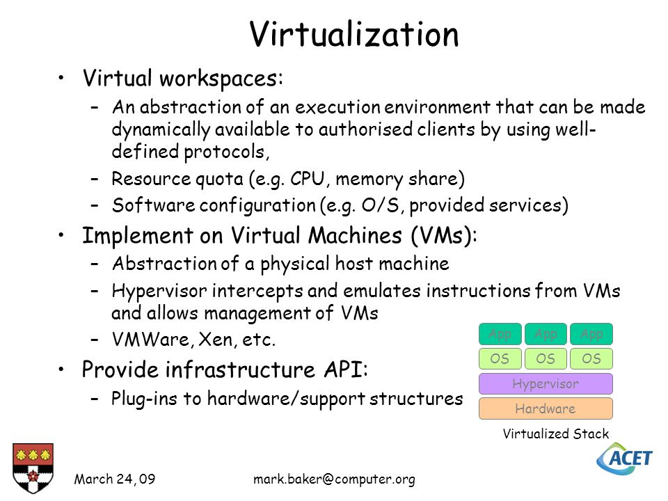 Virtualization Virtual workspaces: –An abstraction of an execution environment that can be made dynamically available to authorised clients by using well- defined protocols, –Resource quota (e.g.