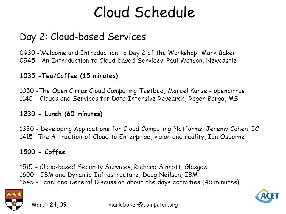 Cloud Schedule March 24, Day 2: Cloud-based Services Welcome and Introduction to Day 2 of the Workshop, Mark Baker An Introduction to Cloud-based Services, Paul Watson, Newcastle Tea/Coffee (15 minutes) The Open Cirrus Cloud Computing Testbed, Marcel Kunze - opencirrus Clouds and Services for Data Intensive Research, Roger Barga, MS Lunch (60 minutes) Developing Applications for Cloud Computing Platforms, Jeremy Cohen, IC The Attraction of Cloud to Enterprise, vision and reality, Ian Osborne Coffee Cloud-based Security Services, Richard Sinnott, Glasgow IBM and Dynamic Infrastructure, Doug Neilson, IBM Panel and General Discussion about the days activities (45 minutes)