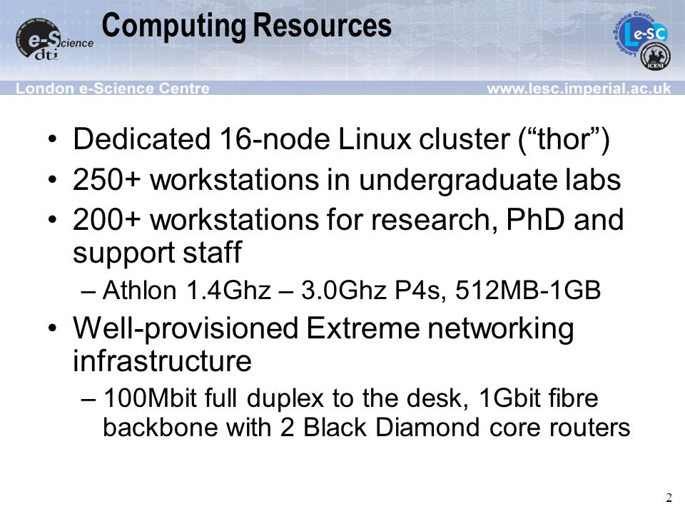 2 Computing Resources Dedicated 16-node Linux cluster (thor) 250+ workstations in undergraduate labs 200+ workstations for research, PhD and support staff –Athlon 1.4Ghz – 3.0Ghz P4s, 512MB-1GB Well-provisioned Extreme networking infrastructure –100Mbit full duplex to the desk, 1Gbit fibre backbone with 2 Black Diamond core routers