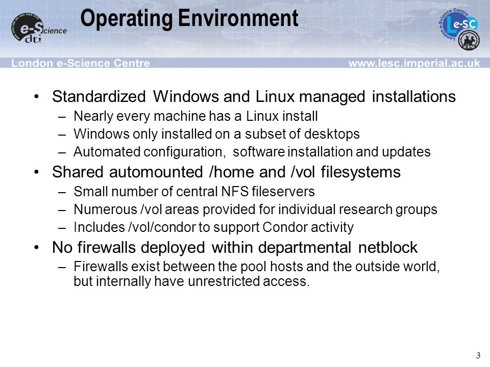3 Operating Environment Standardized Windows and Linux managed installations –Nearly every machine has a Linux install –Windows only installed on a subset of desktops –Automated configuration, software installation and updates Shared automounted /home and /vol filesystems –Small number of central NFS fileservers –Numerous /vol areas provided for individual research groups –Includes /vol/condor to support Condor activity No firewalls deployed within departmental netblock –Firewalls exist between the pool hosts and the outside world, but internally have unrestricted access.