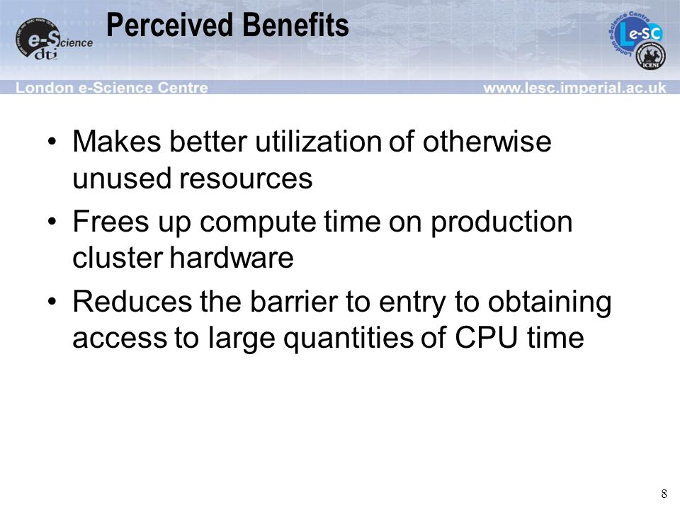 8 Perceived Benefits Makes better utilization of otherwise unused resources Frees up compute time on production cluster hardware Reduces the barrier to entry to obtaining access to large quantities of CPU time