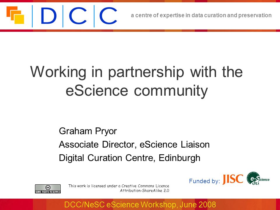 a centre of expertise in data curation and preservation DCC/NeSC eScience Workshop, June 2008 Working in partnership with the eScience community This work is licensed under a Creative Commons Licence Attribution-ShareAlike 2.0 Funded by: Graham Pryor Associate Director, eScience Liaison Digital Curation Centre, Edinburgh