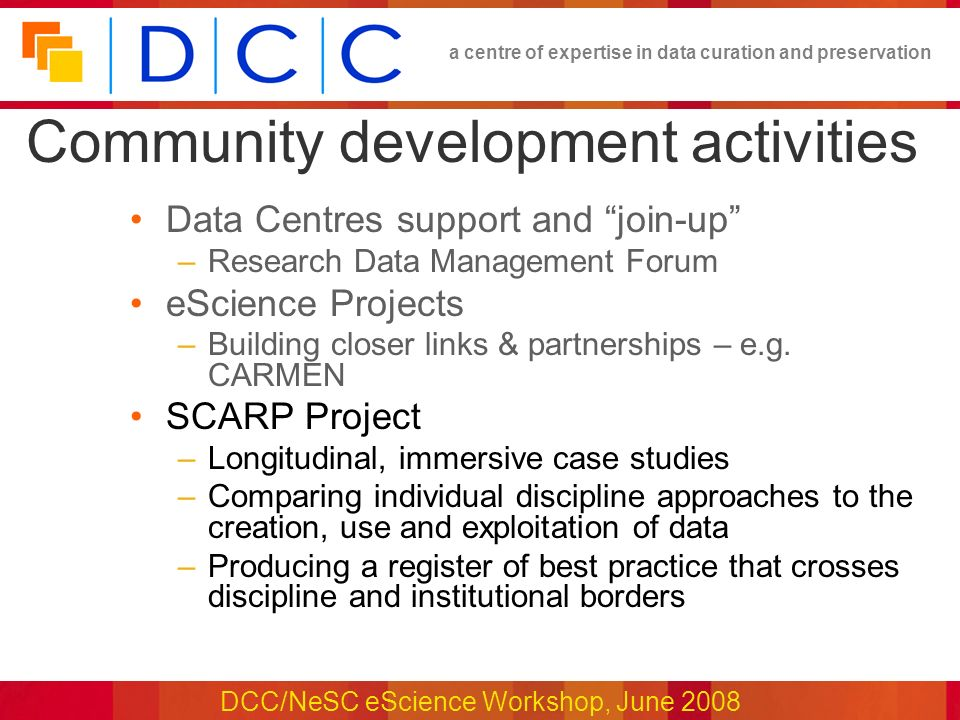 a centre of expertise in data curation and preservation DCC/NeSC eScience Workshop, June 2008 Community development activities Data Centres support and join-up –Research Data Management Forum eScience Projects –Building closer links & partnerships – e.g.