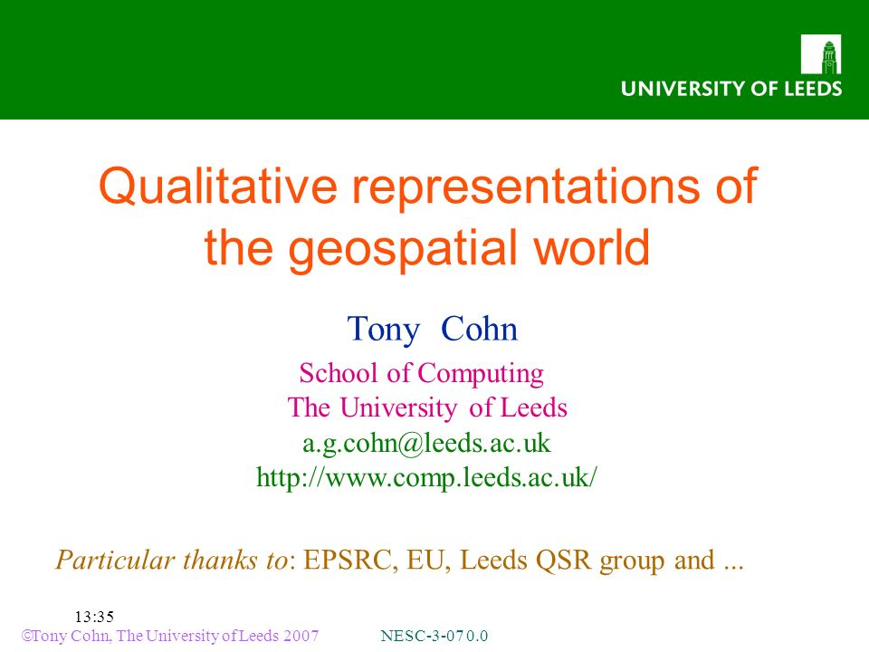 Tony Cohn, The University of Leeds 2007 NESC-3-07 0.0 13:35 Qualitative representations of the geospatial world Tony Cohn School of Computing The University of Leeds a.g.cohn@leeds.ac.uk http://www.comp.leeds.ac.uk/ Particular thanks to: EPSRC, EU, Leeds QSR group and...