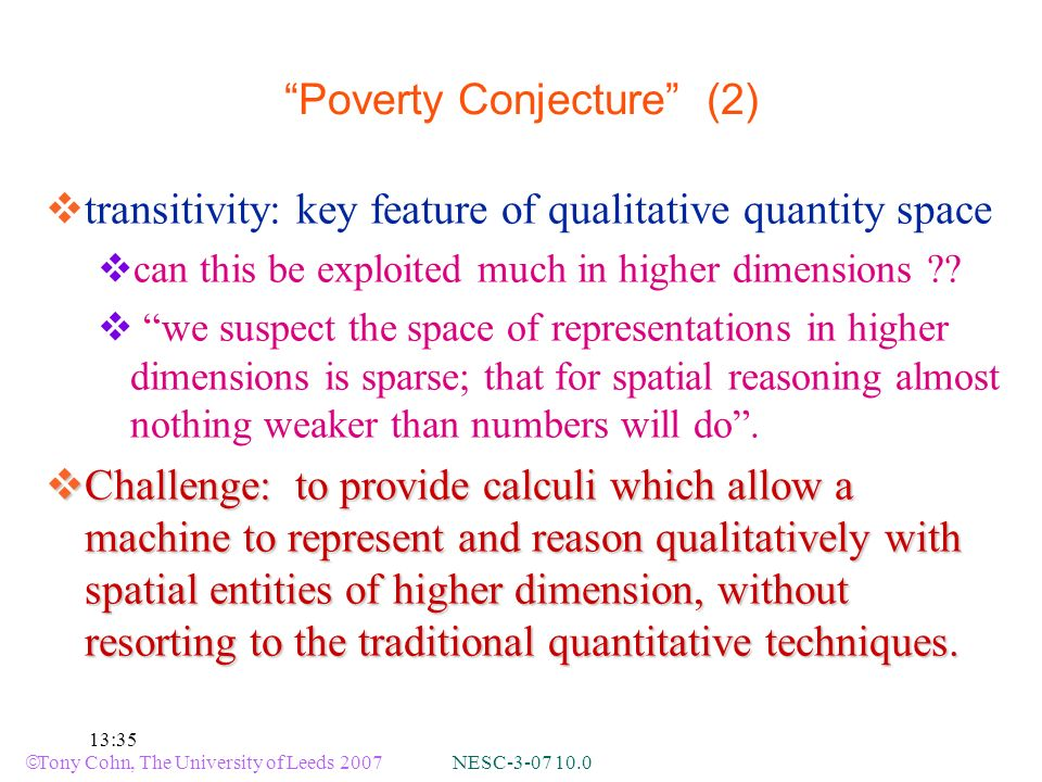 Tony Cohn, The University of Leeds 2007 NESC :35 Poverty Conjecture (2) transitivity: key feature of qualitative quantity space can this be exploited much in higher dimensions .