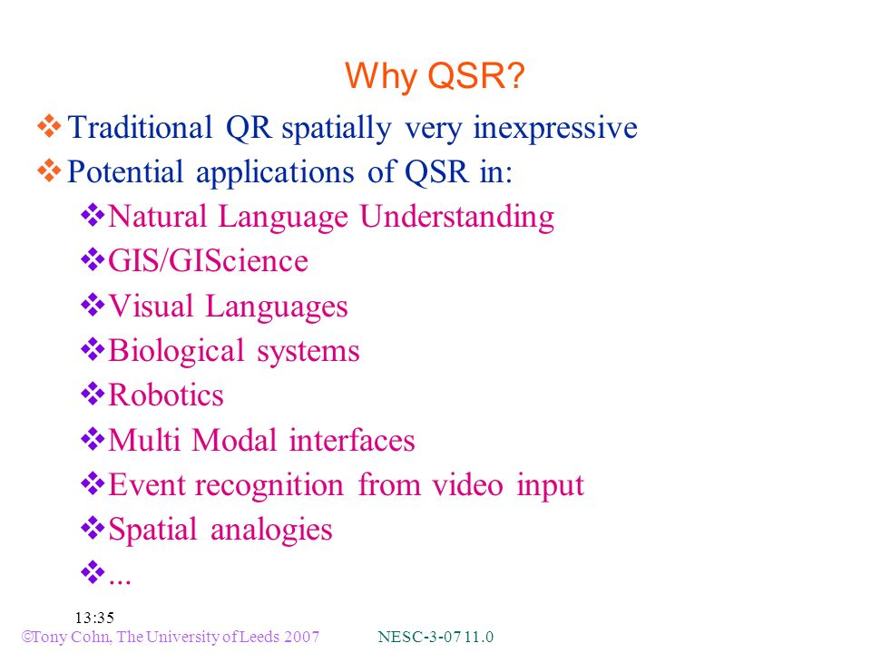 Tony Cohn, The University of Leeds 2007 NESC-3-07 11.0 13:35 Why QSR? Traditional QR spatially very inexpressive Potential applications of QSR in: Nat
