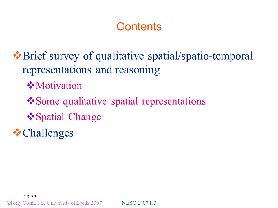 Tony Cohn, The University of Leeds 2007 NESC-3-07 1.0 13:35 Contents Brief survey of qualitative spatial/spatio-temporal representations and reasoning Motivation Some qualitative spatial representations Spatial Change Challenges
