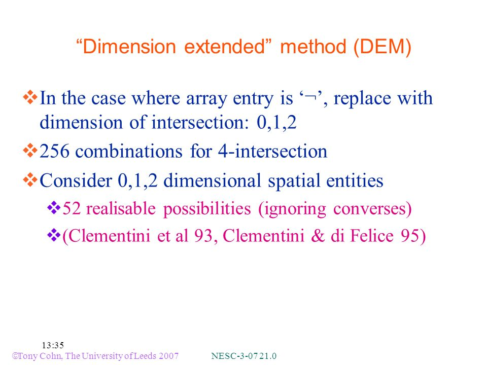 Tony Cohn, The University of Leeds 2007 NESC-3-07 21.0 13:35 Dimension extended method (DEM) In the case where array entry is ¬, replace with dimension of intersection: 0,1,2 256 combinations for 4-intersection Consider 0,1,2 dimensional spatial entities 52 realisable possibilities (ignoring converses) (Clementini et al 93, Clementini & di Felice 95)